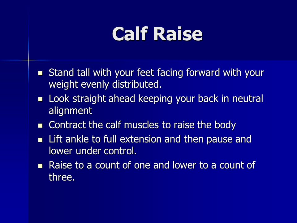 Calf Raise Stand tall with your feet facing forward with your weight evenly distributed.