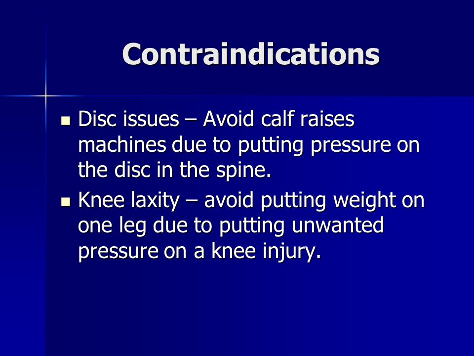 Contraindications Disc issues – Avoid calf raises machines due to putting pressure on the disc in the spine.