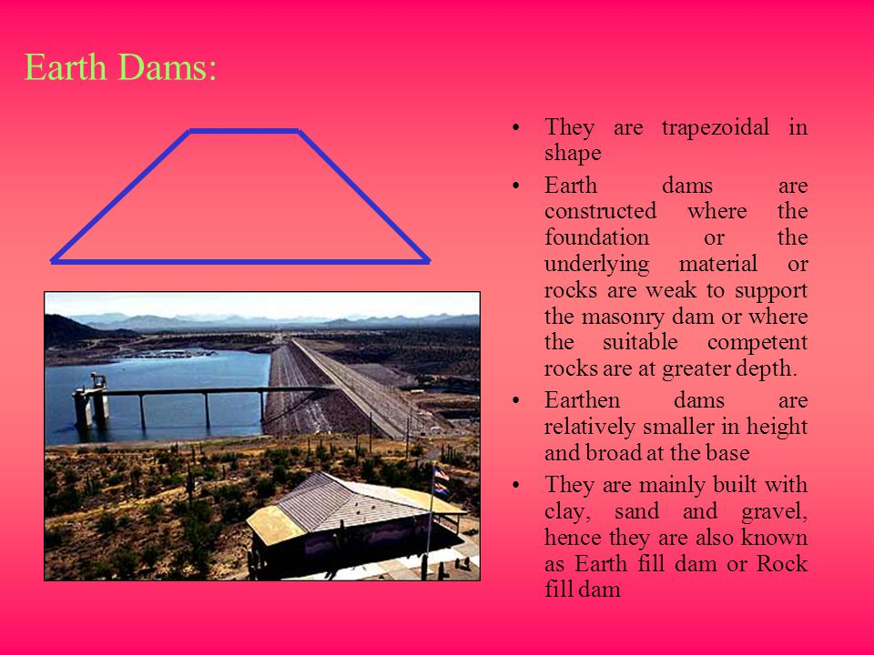 Earth Dams: They are trapezoidal in shape Earth dams are constructed where the foundation or the underlying material or rocks are weak to support the