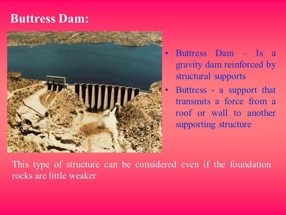 Buttress Dam: Buttress Dam – Is a gravity dam reinforced by structural supports Buttress - a support that transmits a force from a roof or wall to ano