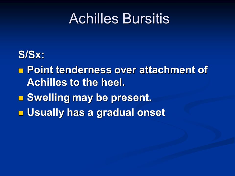 Achilles Bursitis S/Sx: Point tenderness over attachment of Achilles to the heel. Point tenderness over attachment of Achilles to the heel. Swelling m