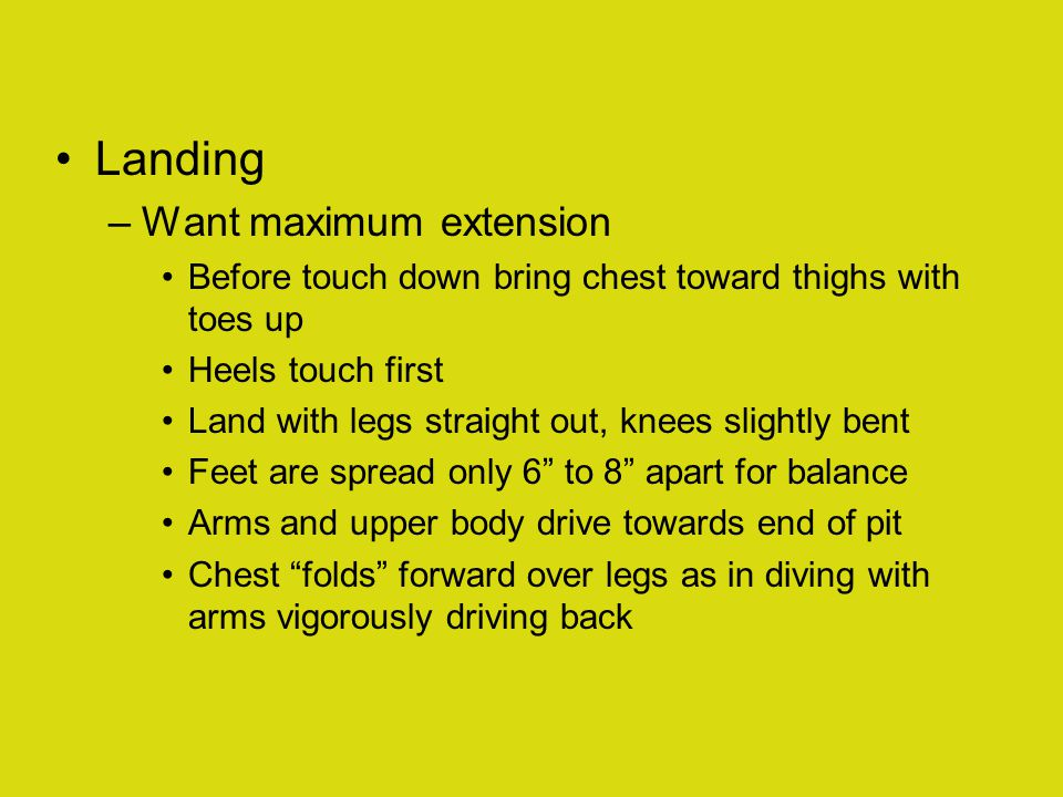 Landing –Want maximum extension Before touch down bring chest toward thighs with toes up Heels touch first Land with legs straight out, knees slightly bent Feet are spread only 6 to 8 apart for balance Arms and upper body drive towards end of pit Chest folds forward over legs as in diving with arms vigorously driving back