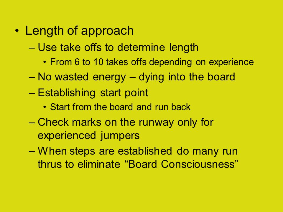 Length of approach –Use take offs to determine length From 6 to 10 takes offs depending on experience –No wasted energy – dying into the board –Establishing start point Start from the board and run back –Check marks on the runway only for experienced jumpers –When steps are established do many run thrus to eliminate Board Consciousness