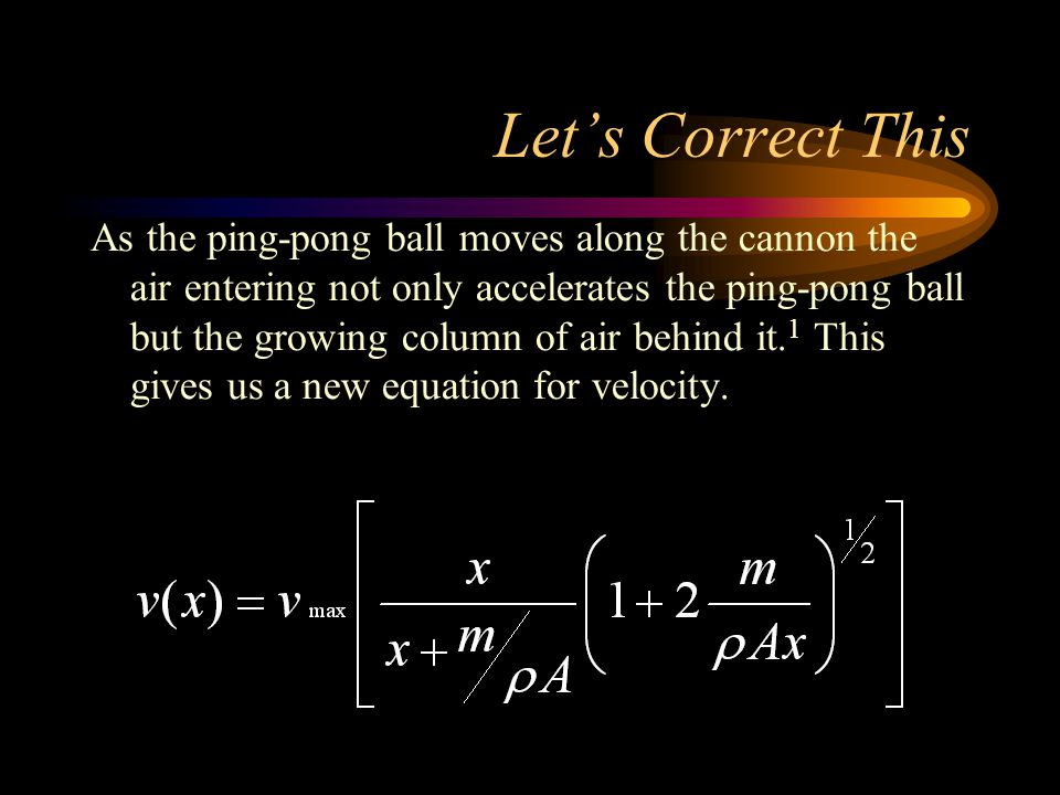 Let's Correct This As the ping-pong ball moves along the cannon the air entering not only accelerates the ping-pong ball but the growing column of air behind it.