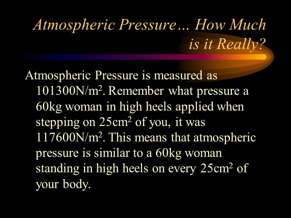 Atmospheric Pressure… How Much is it Really.Atmospheric Pressure is measured as 101300N/m 2.