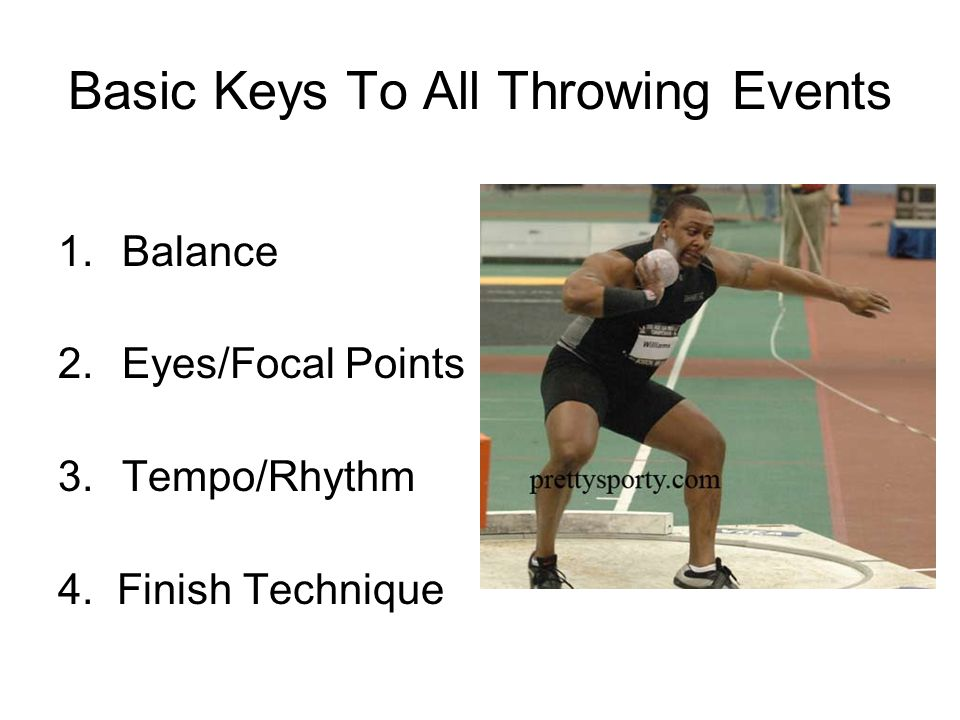 Basic Keys To All Throwing Events 1.Balance 2.Eyes/Focal Points 3.Tempo/Rhythm 4. Finish Technique