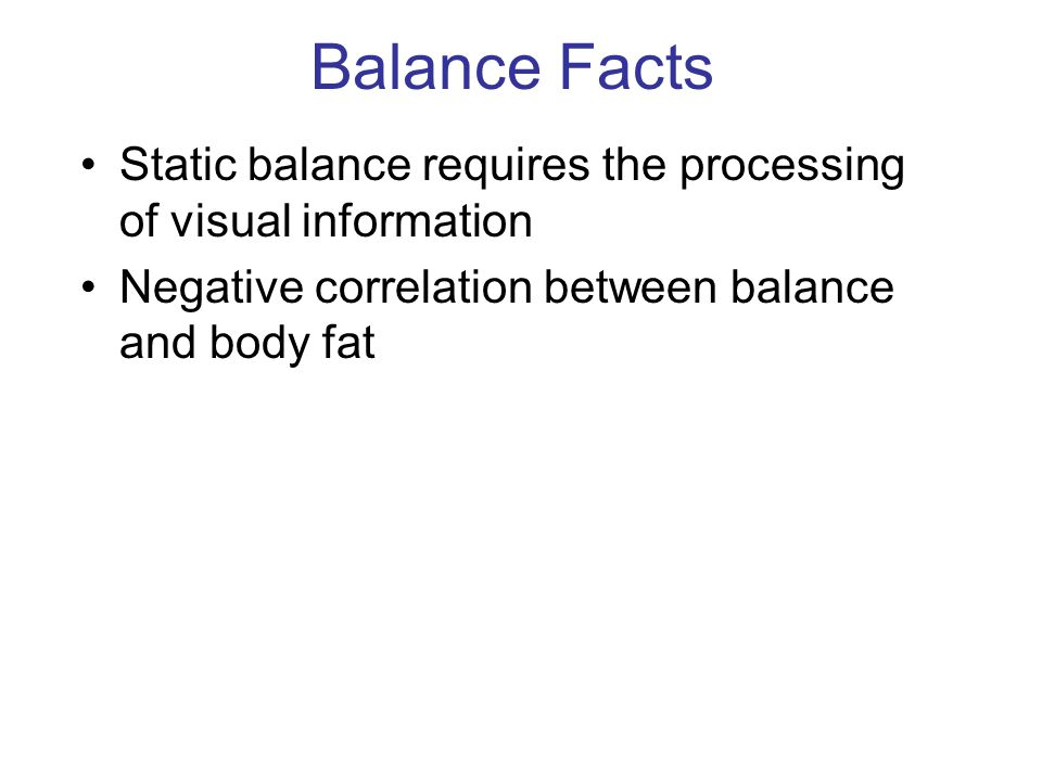 Balance Facts Static balance requires the processing of visual information Negative correlation between balance and body fat