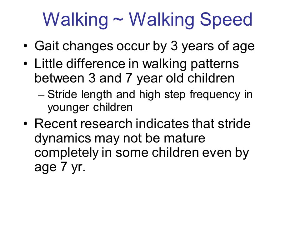 Walking ~ Walking Speed Gait changes occur by 3 years of age Little difference in walking patterns between 3 and 7 year old children –Stride length and high step frequency in younger children Recent research indicates that stride dynamics may not be mature completely in some children even by age 7 yr.