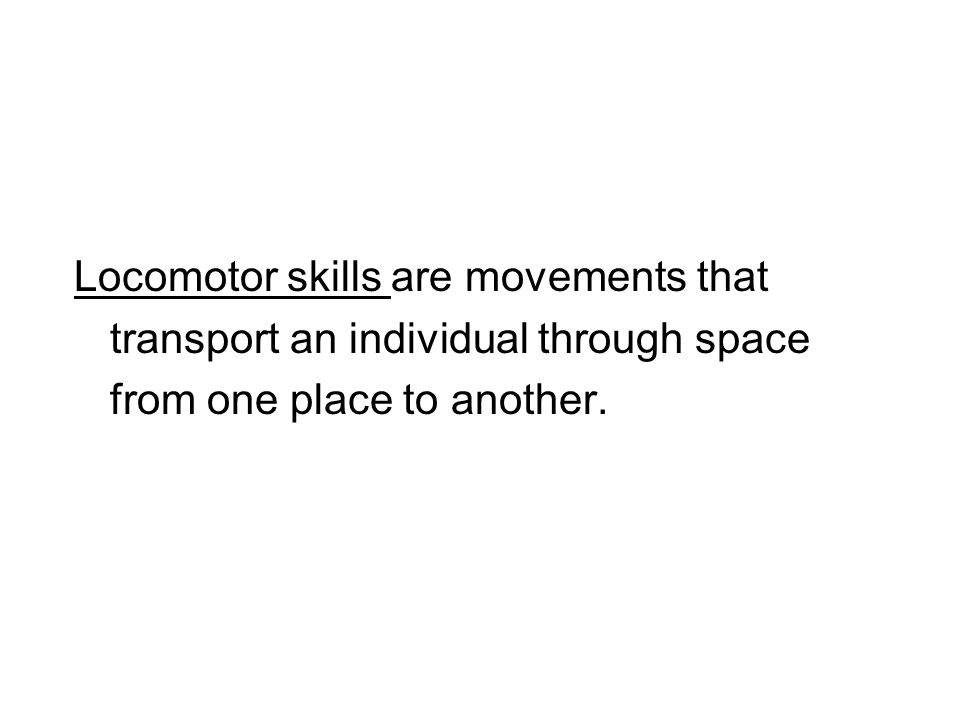 Locomotor skills are movements that transport an individual through space from one place to another.