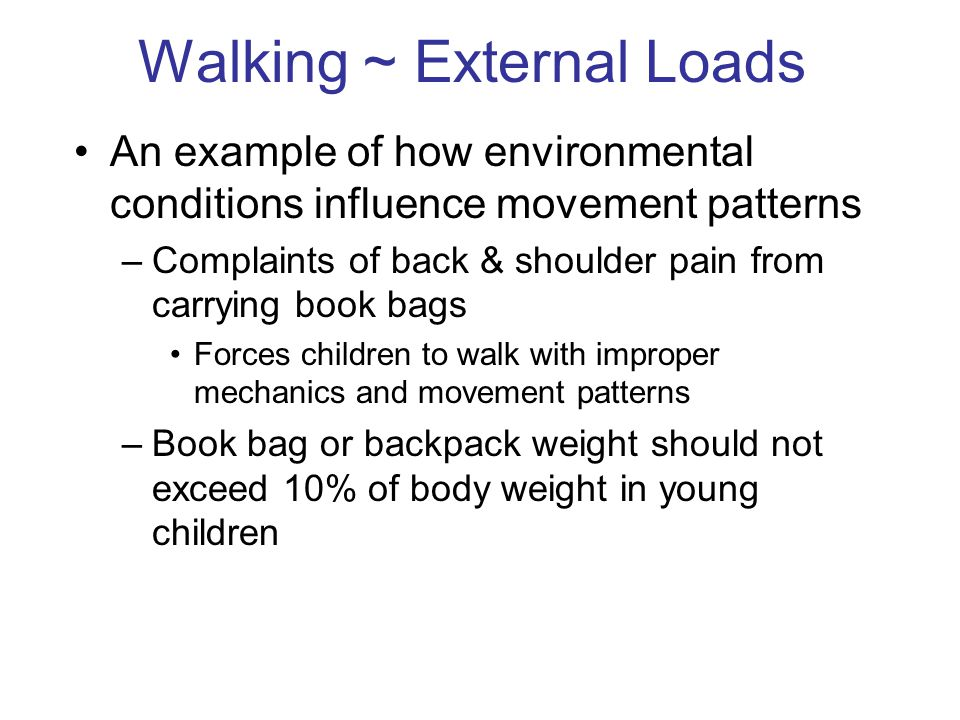 Walking ~ External Loads An example of how environmental conditions influence movement patterns –Complaints of back & shoulder pain from carrying book bags Forces children to walk with improper mechanics and movement patterns –Book bag or backpack weight should not exceed 10% of body weight in young children