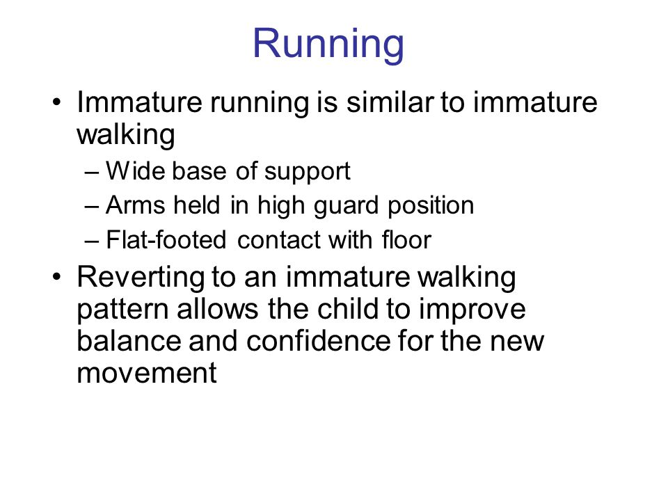 Running Immature running is similar to immature walking –Wide base of support –Arms held in high guard position –Flat-footed contact with floor Reverting to an immature walking pattern allows the child to improve balance and confidence for the new movement