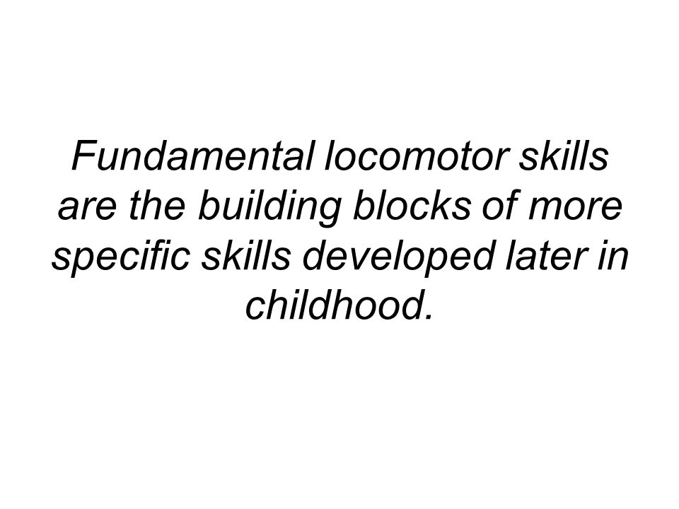 Fundamental locomotor skills are the building blocks of more specific skills developed later in childhood.