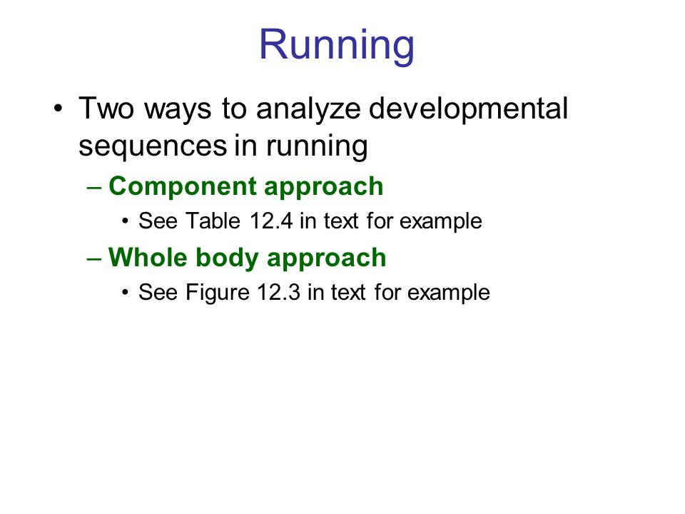 Running Two ways to analyze developmental sequences in running –Component approach See Table 12.4 in text for example –Whole body approach See Figure 12.3 in text for example