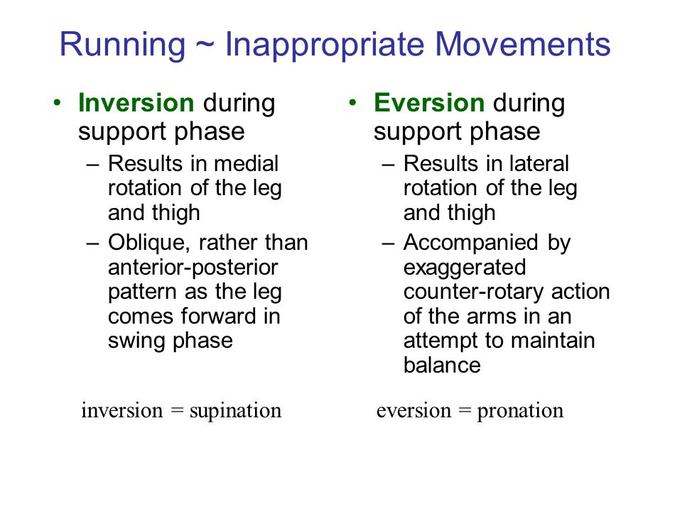 Running ~ Inappropriate Movements Inversion during support phase –Results in medial rotation of the leg and thigh –Oblique, rather than anterior-posterior pattern as the leg comes forward in swing phase Eversion during support phase –Results in lateral rotation of the leg and thigh –Accompanied by exaggerated counter-rotary action of the arms in an attempt to maintain balance inversion = supinationeversion = pronation