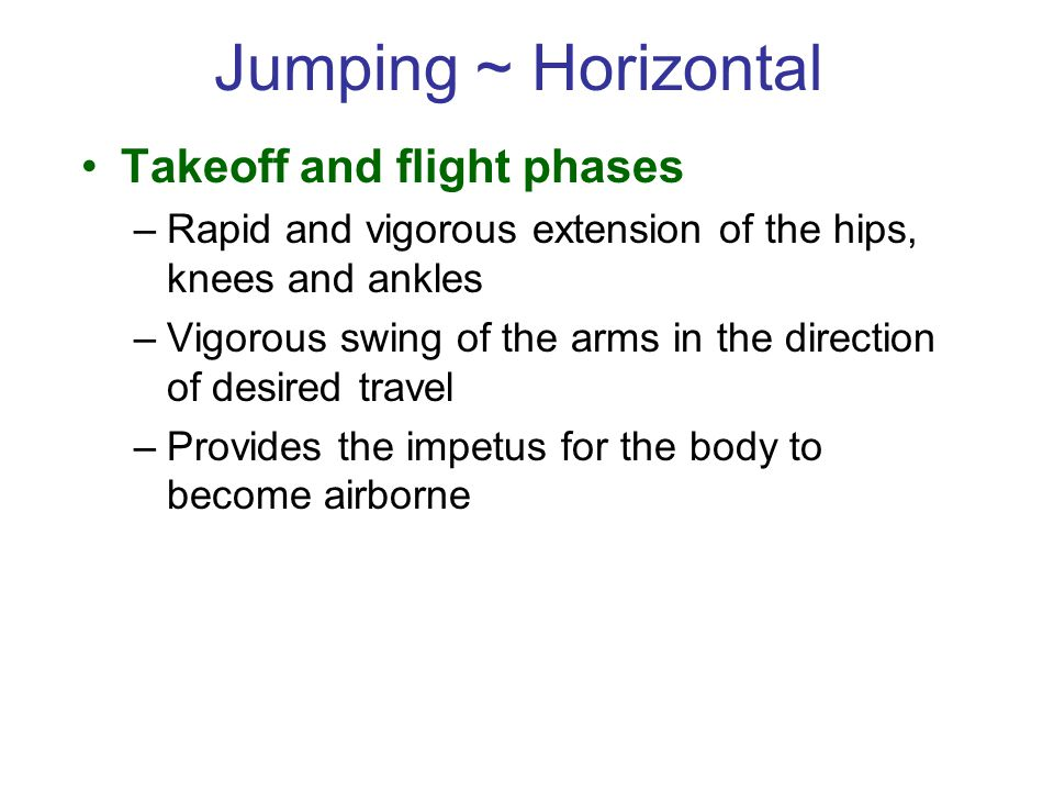 Jumping ~ Horizontal Takeoff and flight phases –Rapid and vigorous extension of the hips, knees and ankles –Vigorous swing of the arms in the direction of desired travel –Provides the impetus for the body to become airborne
