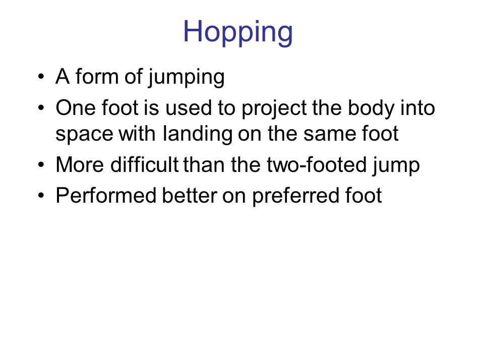 Hopping A form of jumping One foot is used to project the body into space with landing on the same foot More difficult than the two-footed jump Performed better on preferred foot