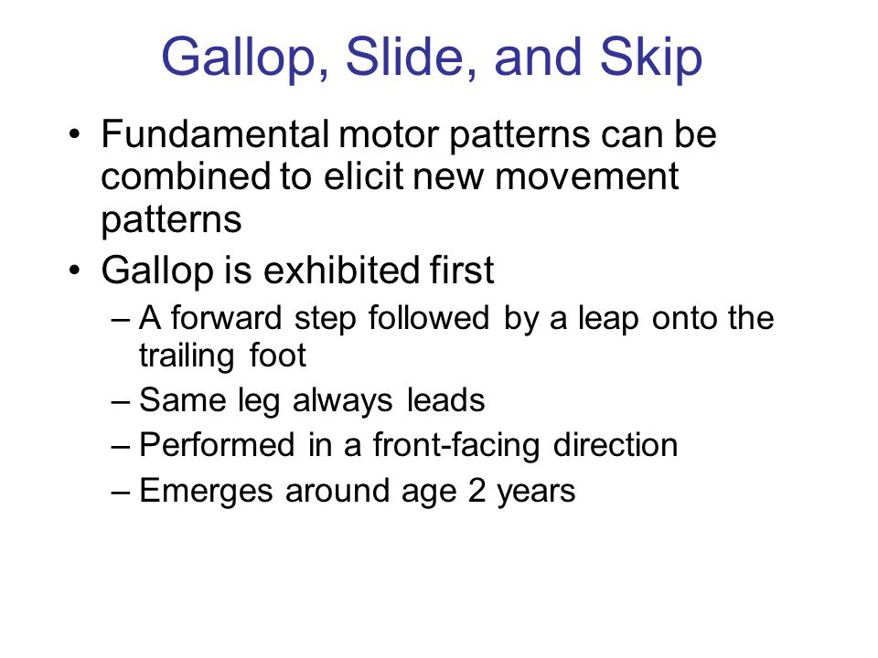 Gallop, Slide, and Skip Fundamental motor patterns can be combined to elicit new movement patterns Gallop is exhibited first –A forward step followed by a leap onto the trailing foot –Same leg always leads –Performed in a front-facing direction –Emerges around age 2 years