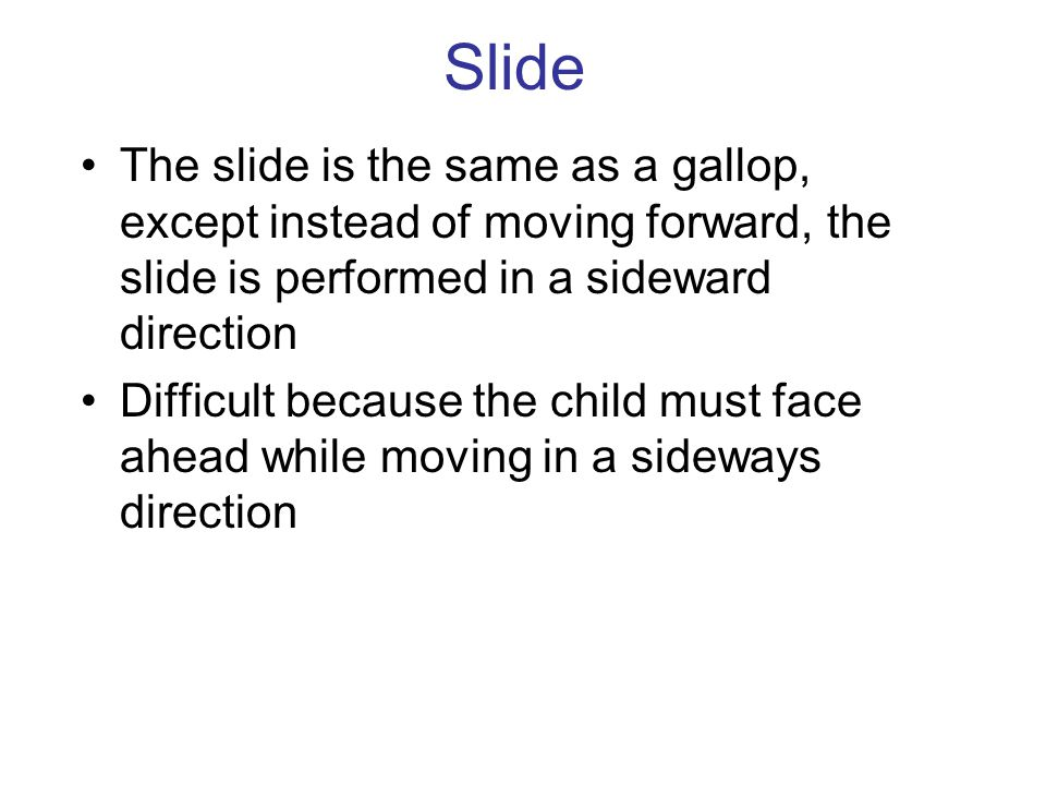 Slide The slide is the same as a gallop, except instead of moving forward, the slide is performed in a sideward direction Difficult because the child must face ahead while moving in a sideways direction