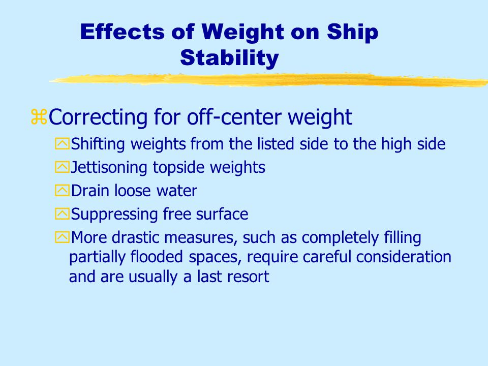 Effects of Weight on Ship Stability zWeight additions, removals and shifts yThe addition or removal of weight will always change the draft readings, and may effect trim, list and overall stability zCauses of off center weight yFlooding in compartments off the centerline yPumping liquids across the ship yThe shifting of ammunition, cargo, or personnel, across the ship