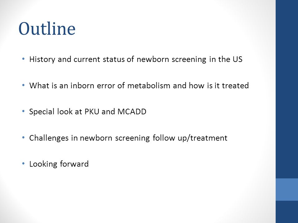 Outline History and current status of newborn screening in the US What is an inborn error of metabolism and how is it treated Special look at PKU and MCADD Challenges in newborn screening follow up/treatment Looking forward