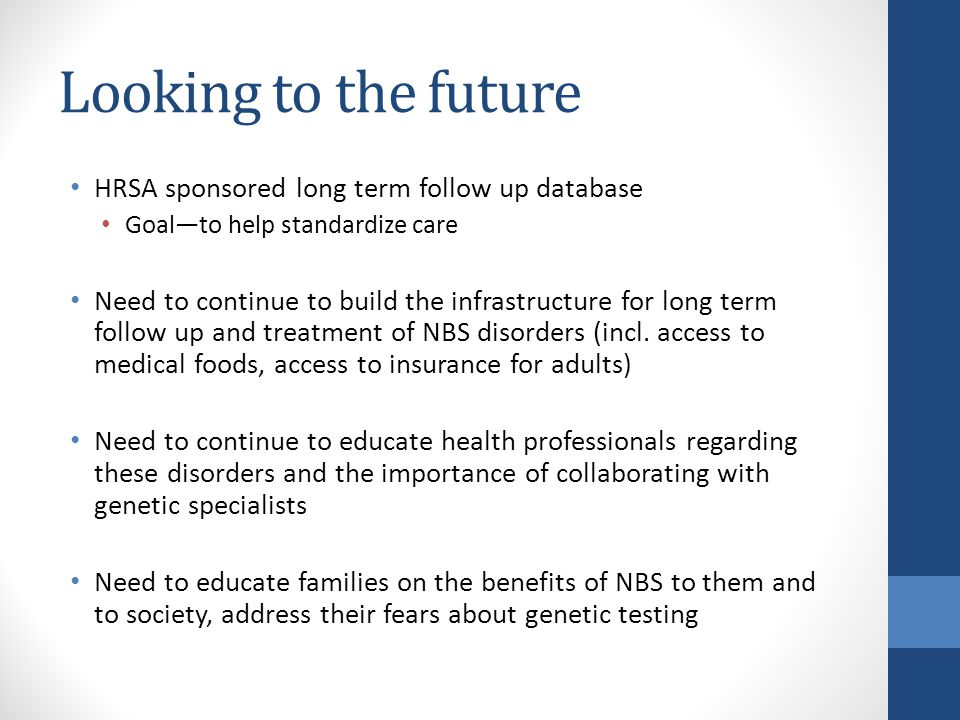 Looking to the future HRSA sponsored long term follow up database Goal—to help standardize care Need to continue to build the infrastructure for long term follow up and treatment of NBS disorders (incl.