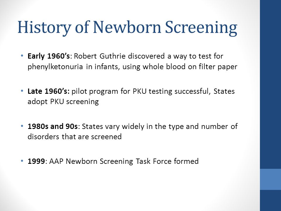 History of Newborn Screening Early 2000's: Tandem Mass Spectrometry becomes used more widely in newborn screening programs, greatly expanding the number of tests that can be run using a small amount of blood 2002: MCHB commissioned the American College of Medical Genetics to review the effectiveness of newborn screening and provide recommendations for a uniform panel 2007 Newborn Screening Saves Lives Act 2012: Uniform panel contains 31 disorders