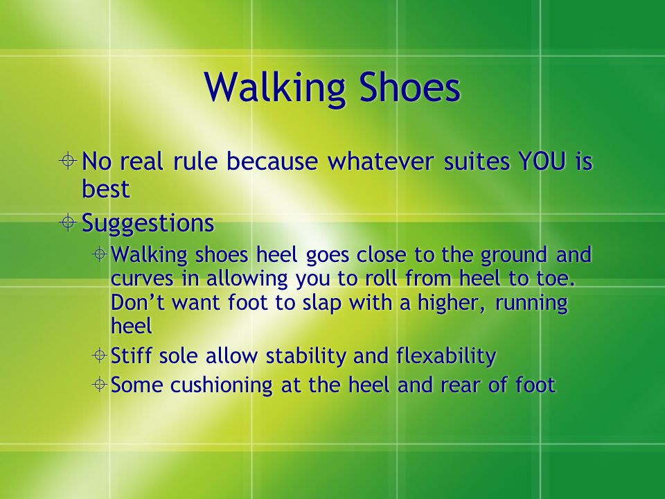Walking Shoes  No real rule because whatever suites YOU is best  Suggestions  Walking shoes heel goes close to the ground and curves in allowing you to roll from heel to toe.