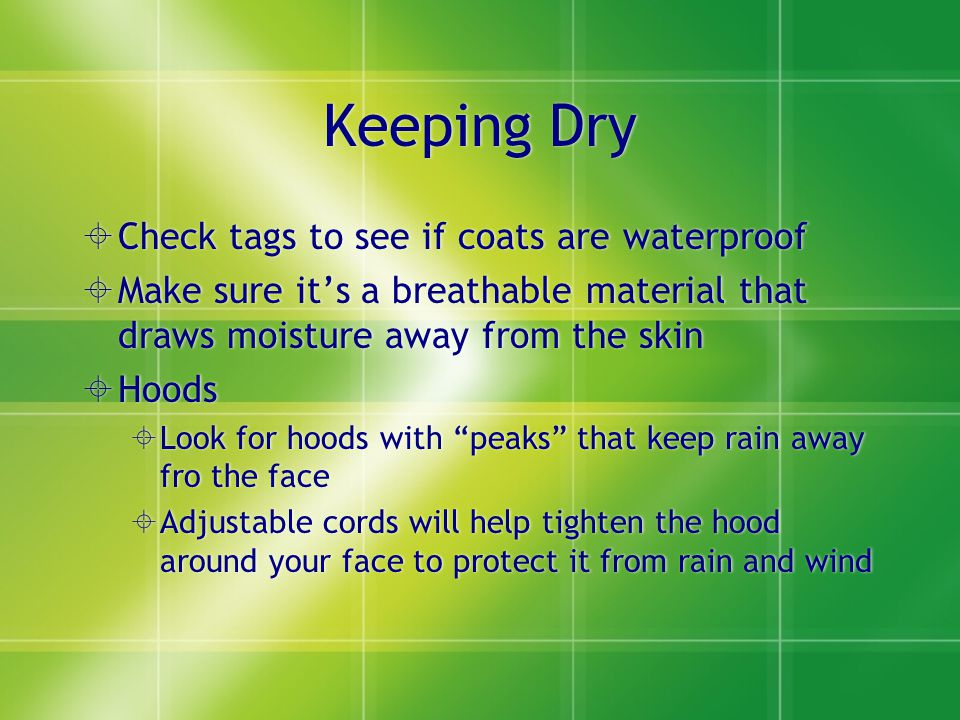 Keeping Dry  Check tags to see if coats are waterproof  Make sure it's a breathable material that draws moisture away from the skin  Hoods  Look for hoods with peaks that keep rain away fro the face  Adjustable cords will help tighten the hood around your face to protect it from rain and wind  Check tags to see if coats are waterproof  Make sure it's a breathable material that draws moisture away from the skin  Hoods  Look for hoods with peaks that keep rain away fro the face  Adjustable cords will help tighten the hood around your face to protect it from rain and wind