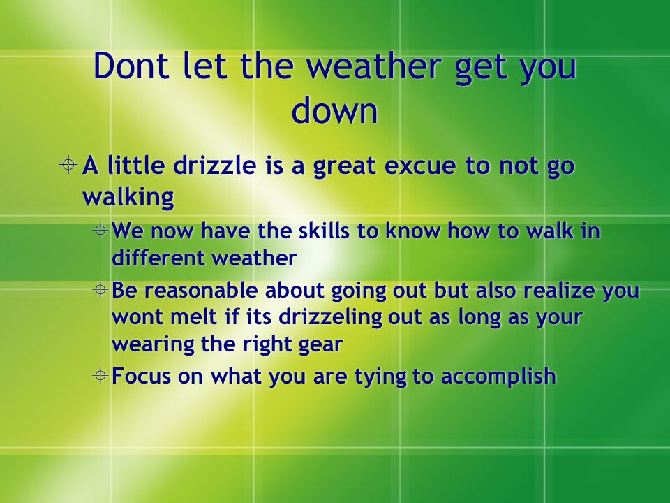 Dont let the weather get you down  A little drizzle is a great excue to not go walking  We now have the skills to know how to walk in different weather  Be reasonable about going out but also realize you wont melt if its drizzeling out as long as your wearing the right gear  Focus on what you are tying to accomplish  A little drizzle is a great excue to not go walking  We now have the skills to know how to walk in different weather  Be reasonable about going out but also realize you wont melt if its drizzeling out as long as your wearing the right gear  Focus on what you are tying to accomplish