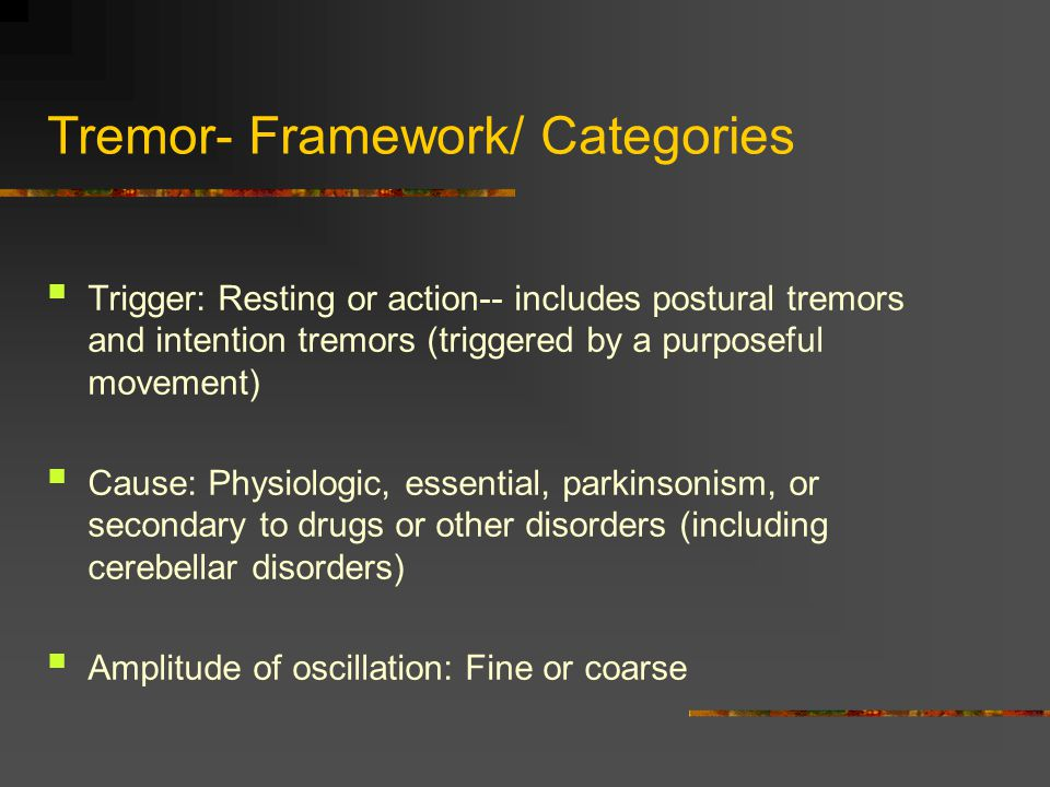 Tremor- General features Resting tremor : maximal at rest, decreases with activity; usually a symptom of Parkinson s disease Postural tremor : maximal with limb in a fixed position against gravity; gradual onset suggests physiologic or essential tremor; acute onset suggests toxic / metabolic disorder Intention tremor : maximal during movement toward a target (finger- to-nose testing) ; suggests a cerebellar disorder but may result from other diseases (MS, Wilson's)