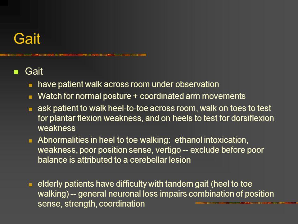 Gait have patient walk across room under observation Watch for normal posture + coordinated arm movements ask patient to walk heel-to-toe across room,