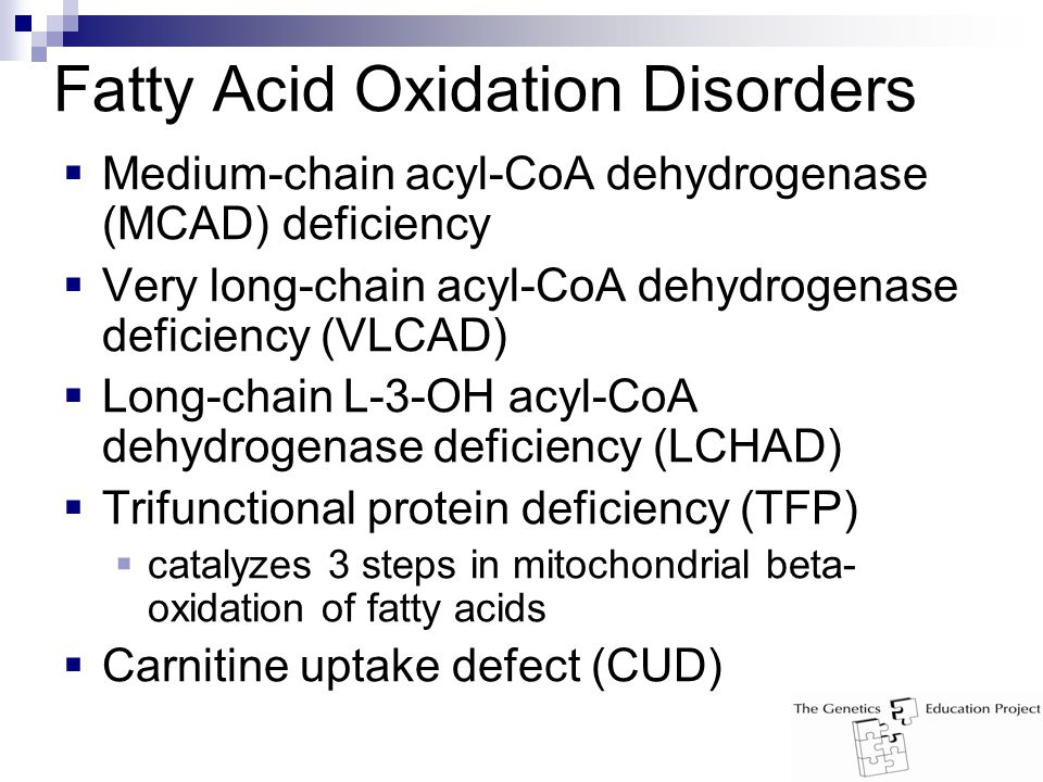 Fatty Acid Oxidation Disorders  Medium-chain acyl-CoA dehydrogenase (MCAD) deficiency  Very long-chain acyl-CoA dehydrogenase deficiency (VLCAD)  Long-chain L-3-OH acyl-CoA dehydrogenase deficiency (LCHAD)  Trifunctional protein deficiency (TFP)  catalyzes 3 steps in mitochondrial beta- oxidation of fatty acids  Carnitine uptake defect (CUD)