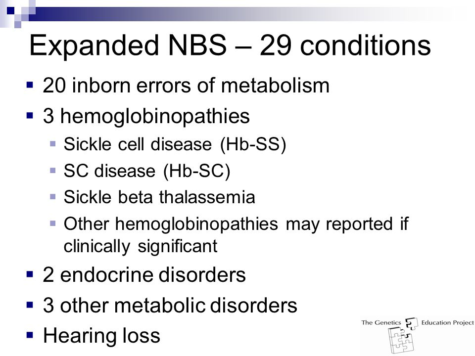 Expanded NBS – 29 conditions  20 inborn errors of metabolism  3 hemoglobinopathies  Sickle cell disease (Hb-SS)  SC disease (Hb-SC)  Sickle beta thalassemia  Other hemoglobinopathies may reported if clinically significant  2 endocrine disorders  3 other metabolic disorders  Hearing loss