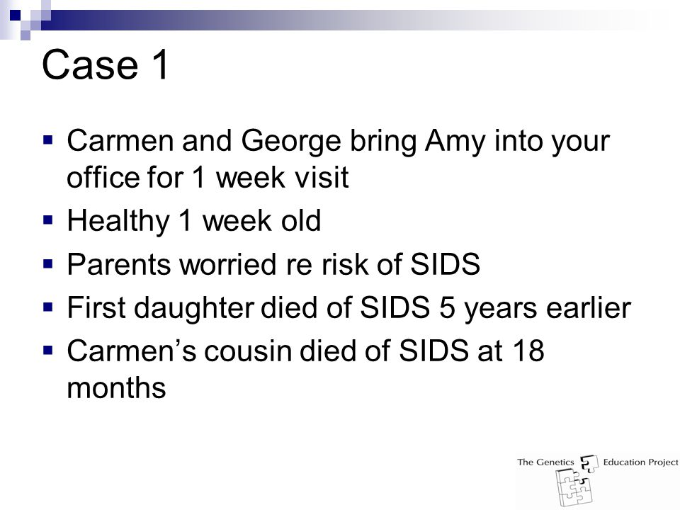 Case 1  Carmen and George bring Amy into your office for 1 week visit  Healthy 1 week old  Parents worried re risk of SIDS  First daughter died of SIDS 5 years earlier  Carmen's cousin died of SIDS at 18 months