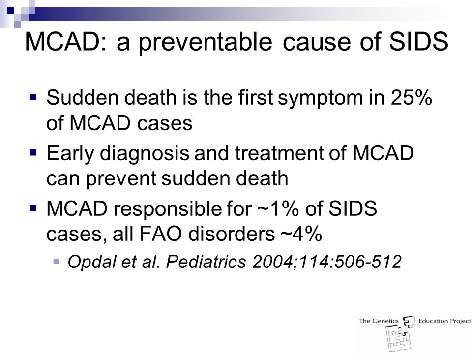 MCAD: a preventable cause of SIDS  Sudden death is the first symptom in 25% of MCAD cases  Early diagnosis and treatment of MCAD can prevent sudden death  MCAD responsible for ~1% of SIDS cases, all FAO disorders ~4%  Opdal et al.