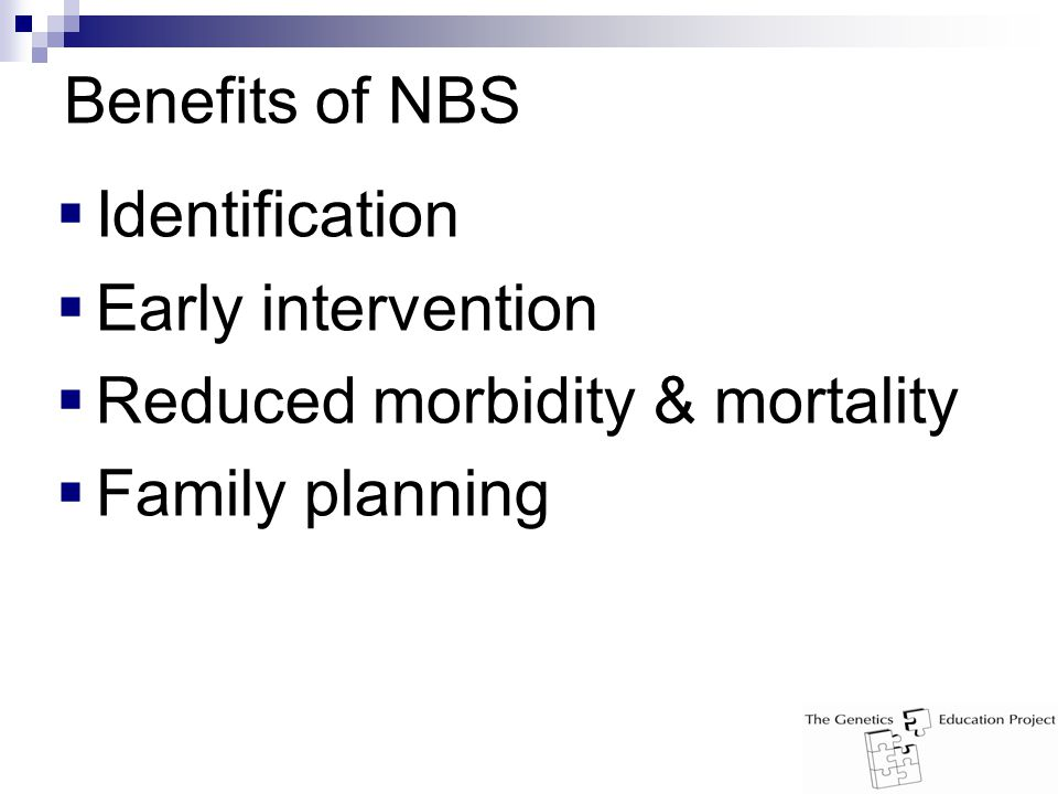 Benefits of NBS  Identification  Early intervention  Reduced morbidity & mortality  Family planning