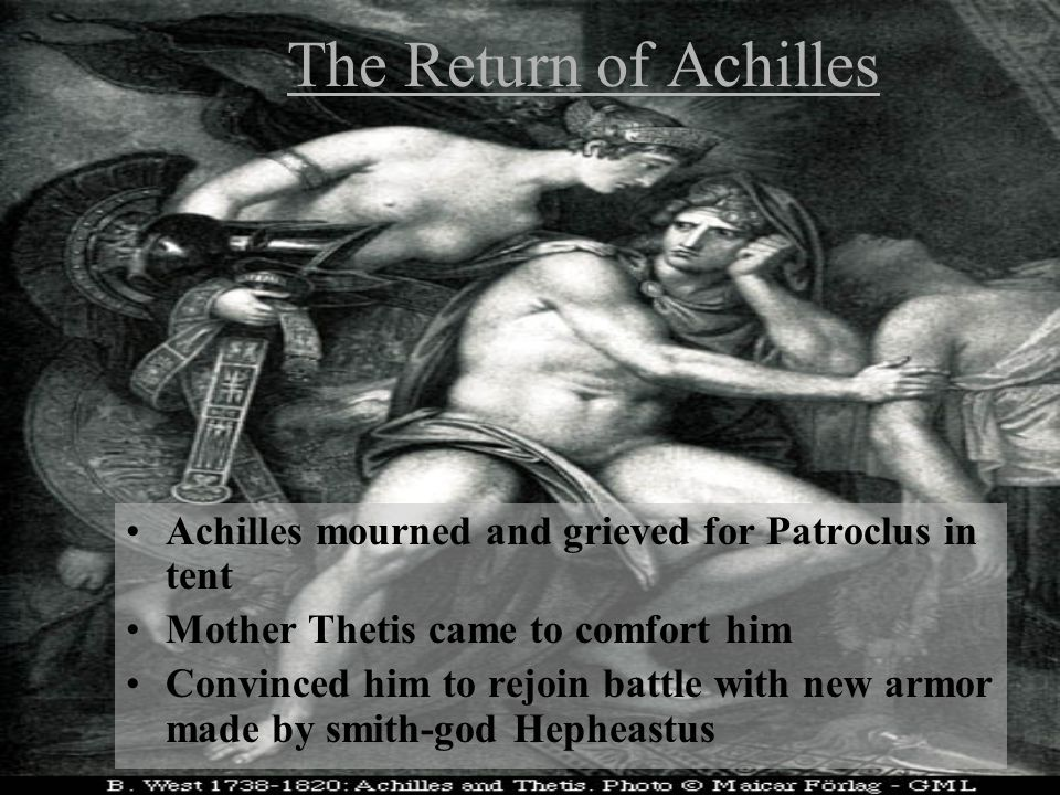 The Return of Achilles Achilles mourned and grieved for Patroclus in tent Mother Thetis came to comfort him Convinced him to rejoin battle with new armor made by smith-god Hepheastus