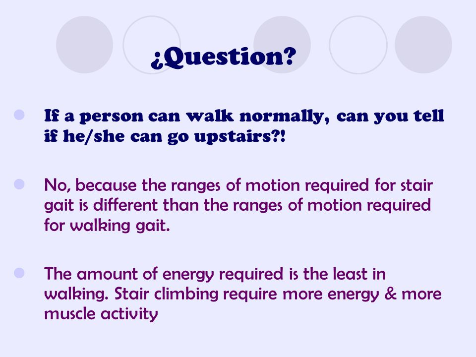 ¿Question? If a person can walk normally, can you tell if he/she can go upstairs?! No, because the ranges of motion required for stair gait is differe