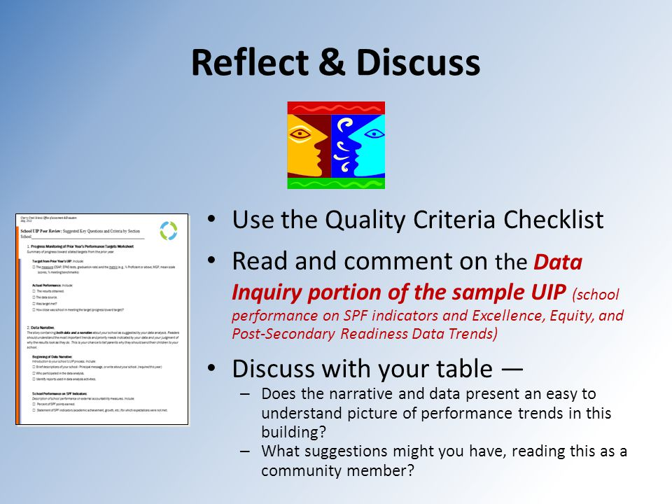 Reflect & Discuss Use the Quality Criteria Checklist Read and comment on the Data Inquiry portion of the sample UIP (school performance on SPF indicators and Excellence, Equity, and Post-Secondary Readiness Data Trends) Discuss with your table — – Does the narrative and data present an easy to understand picture of performance trends in this building.