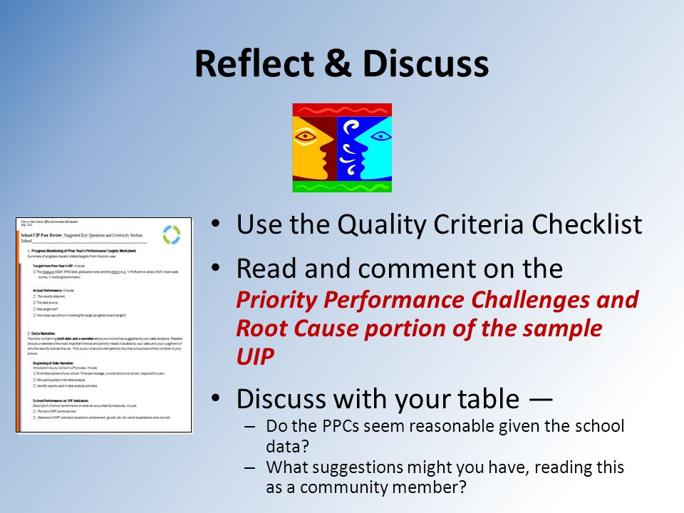 Reflect & Discuss Use the Quality Criteria Checklist Read and comment on the Priority Performance Challenges and Root Cause portion of the sample UIP Discuss with your table — – Do the PPCs seem reasonable given the school data.
