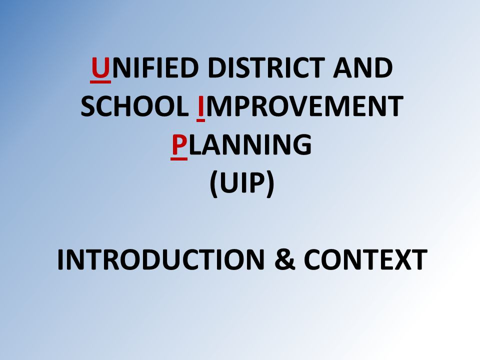 UNIFIED DISTRICT AND SCHOOL IMPROVEMENT PLANNING (UIP) INTRODUCTION & CONTEXT