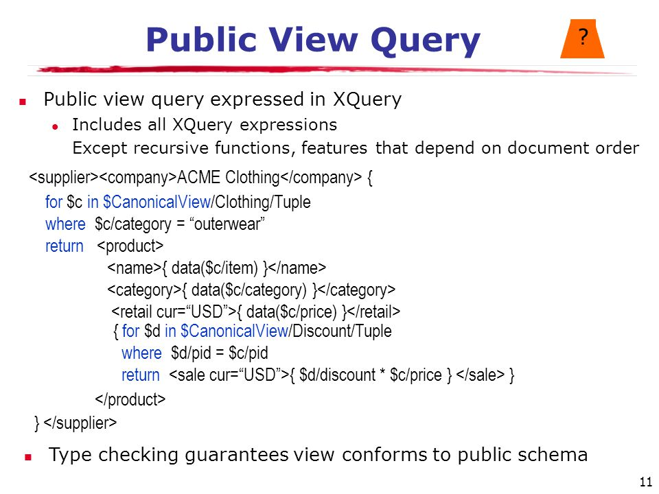 11 for $c in $CanonicalView/Clothing/Tuple where $c/category = outerwear return { data($c/item) } { data($c/category) } { data($c/price) } Public View Query Public view query expressed in XQuery Includes all XQuery expressions Except recursive functions, features that depend on document order .
