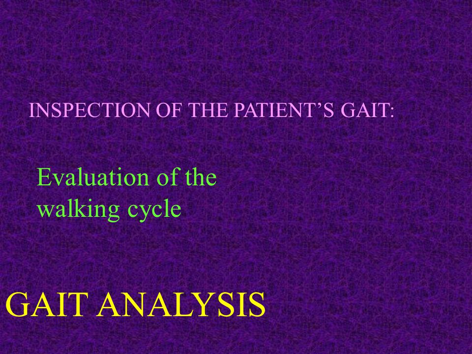 INSPECTION OF THE PATIENT'S GAIT: Evaluation of the walking cycle GAIT ANALYSIS