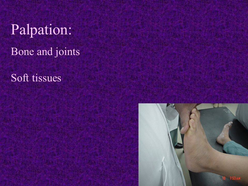 Palpation: Bone and joints Soft tissues