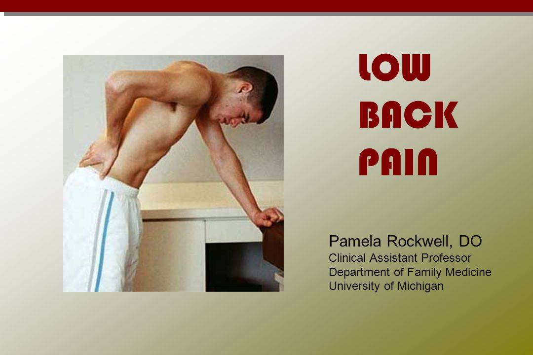 LOW BACK PAIN Pamela Rockwell, DO Clinical Assistant Professor Department of Family Medicine University of Michigan