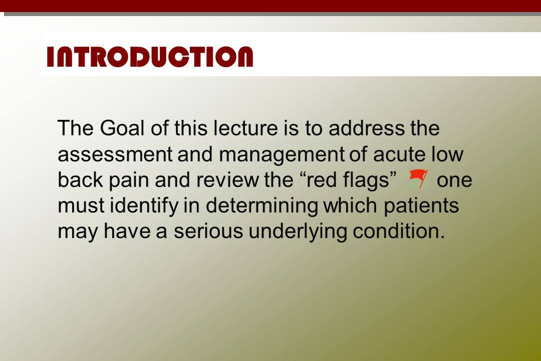 "INTRODUCTION The Goal of this lecture is to address the assessment and management of acute low back pain and review the ""red flags"" one must identify"