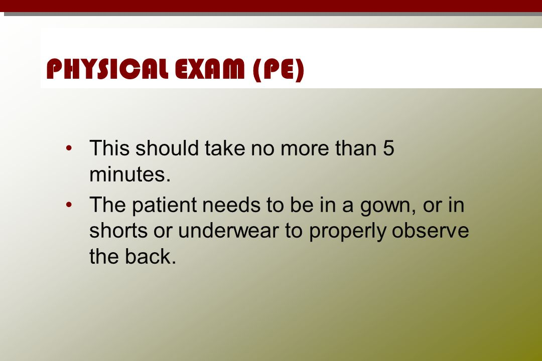 PHYSICAL EXAM (PE) This should take no more than 5 minutes. The patient needs to be in a gown, or in shorts or underwear to properly observe the back.