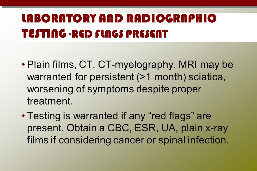 LABORATORY AND RADIOGRAPHIC TESTING -RED FLAGS PRESENT Plain films, CT. CT-myelography, MRI may be warranted for persistent (>1 month) sciatica, worse