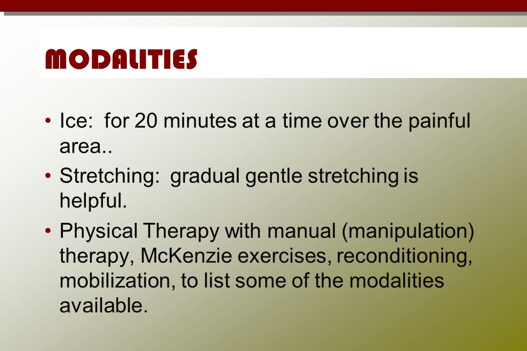 MODALITIES Ice: for 20 minutes at a time over the painful area.. Stretching: gradual gentle stretching is helpful. Physical Therapy with manual (manip