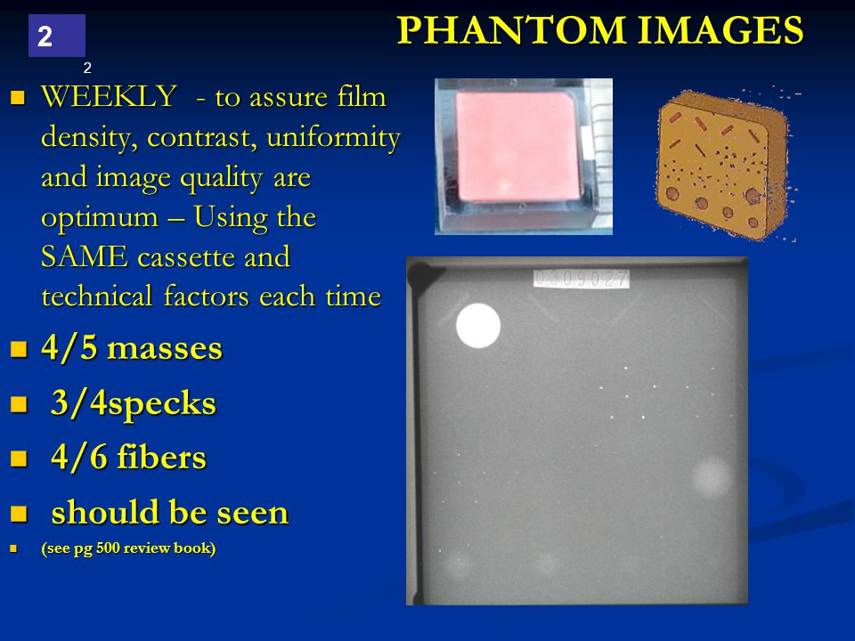 2 2 PHANTOM IMAGES WEEKLY - to assure film density, contrast, uniformity and image quality are optimum – Using the SAME cassette and technical factors